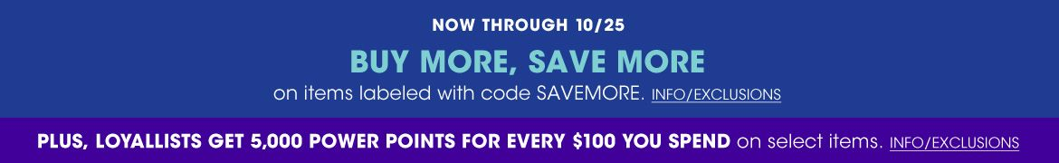 Now through October 25 Buy More, Save More on item labeled with code SAVE MORE. Plus, loyallist get 5000 power points for every 100 dollars you spend on select items.
