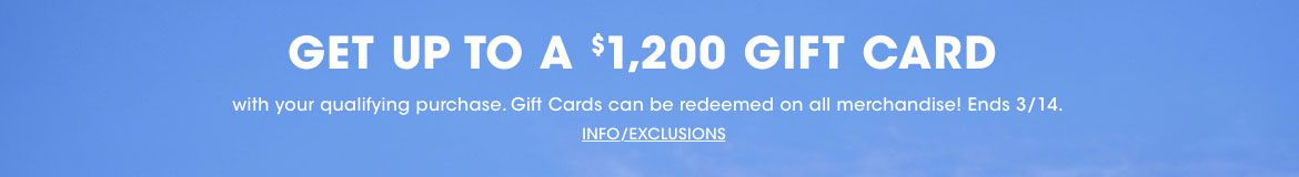 Get up to a twelve hundred dollars gift card with your qualifying purchase. Gift cards can be redeemed on all merchandise! Ends March fourteenth.$$sale promotion