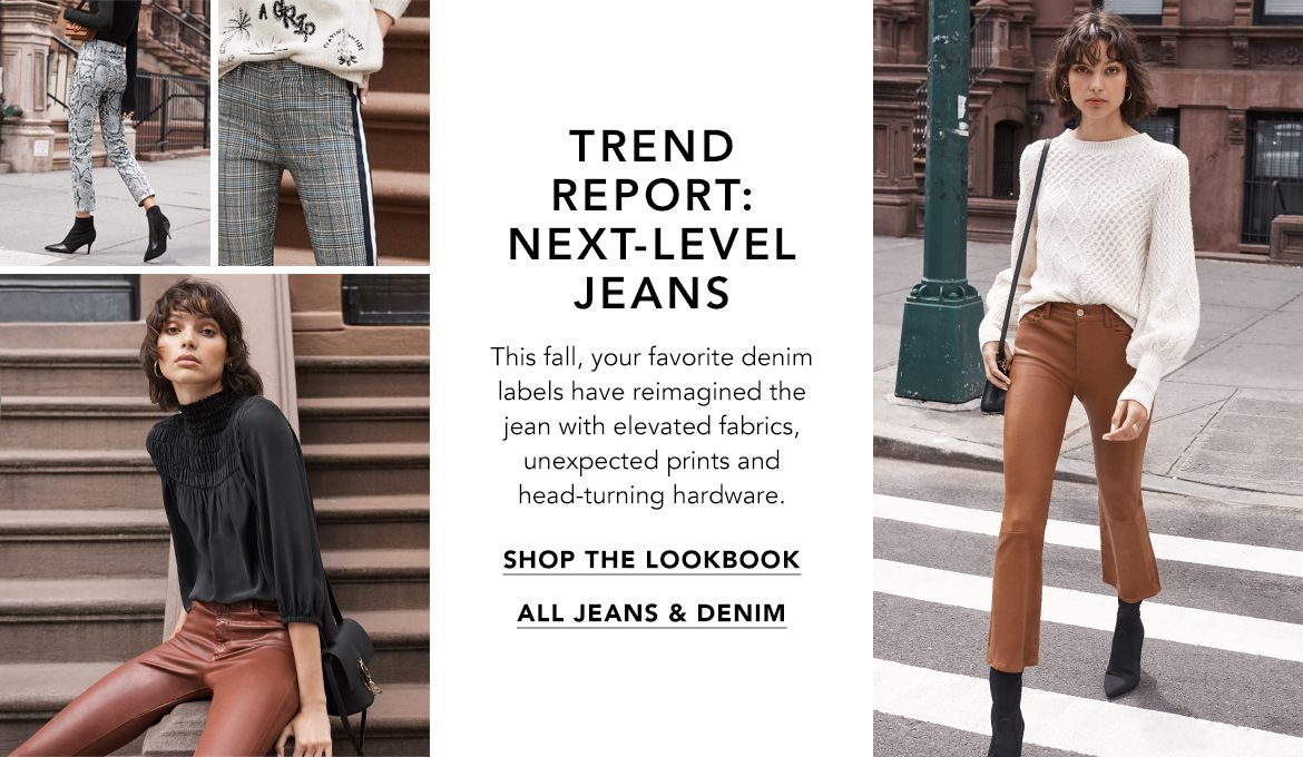 Trend Report, Next-Level Jeans. This fall, your favorite denim labels have reimagined the jean with elevated fabrics, unexpected prints and head-turning hardware.$$womens jeans denim