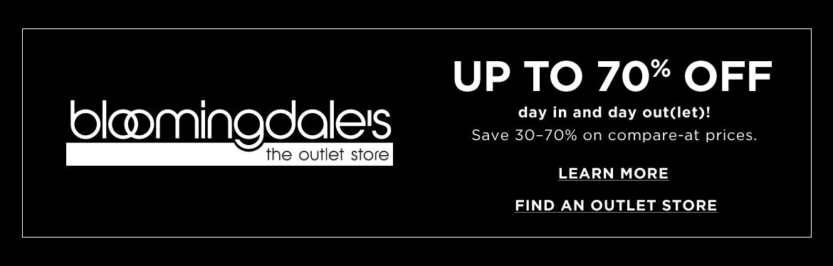 bloomingdales the outlet store. Up to 70 off day in and day out let. Save 30 to 70 on compare at prices.