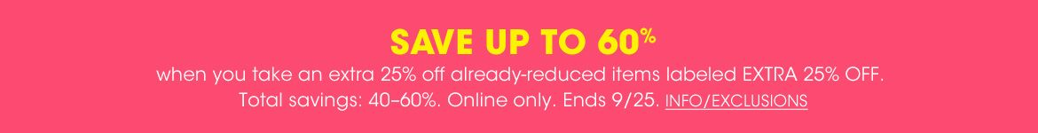 Save up to sixty percent when you take and extra twenty-five percent off already reduced items labeled extra twenty-five percent off. Total savings of forty to sixty percent off. Online only. Ends September twenty-five.