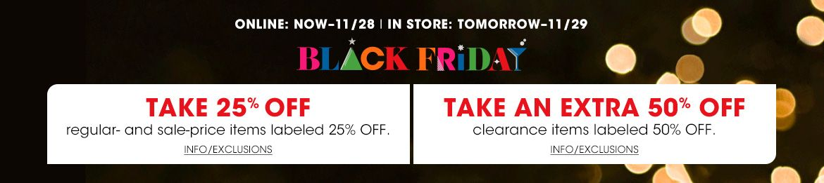 Online now through November 28, in store tomorrow through November 29. Black Friday. Take 25 percent off regular and sale price items labeled 25 percent off. Take an extra 50 percent off clearance items labeled 50 percent off.$$sale promo