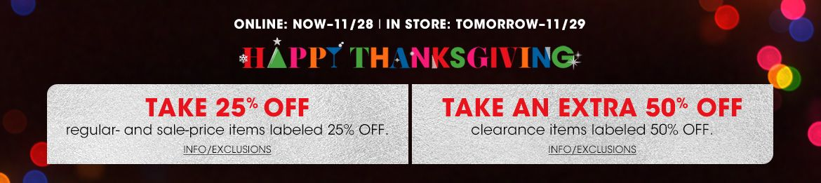 Online now through November 28, in store tomorrow through November 29. Happy Thanksgiving. Take 25 percent off regular and sale price items labeled 25 percent off. Take an extra 50 percent off clearance items labeled 50 percent off.$$sale promo